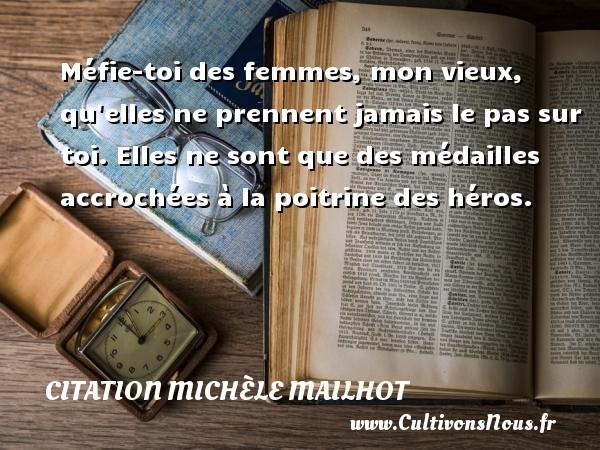Citation Michèle Mailhot - Méfie-toi des femmes, mon vieux, qu elles ne prennent jamais le pas sur toi. Elles ne sont que des médailles accrochées à la poitrine des héros. Une citation de Michèle Mailhot CITATION MICHÈLE MAILHOT