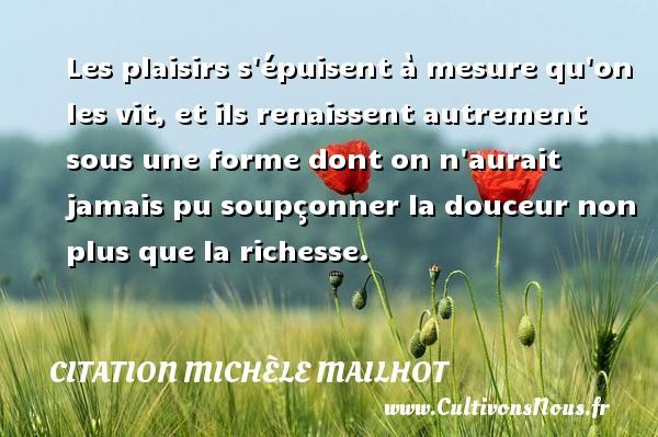 Citation Michèle Mailhot - Les plaisirs s épuisent à mesure qu on les vit, et ils renaissent autrement sous une forme dont on n aurait jamais pu soupçonner la douceur non plus que la richesse. Une citation de Michèle Mailhot CITATION MICHÈLE MAILHOT