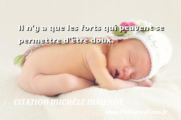 Il n y a que les forts qui peuvent se permettre d être doux. Une citation de Michèle Mailhot CITATION MICHÈLE MAILHOT - Citation Michèle Mailhot