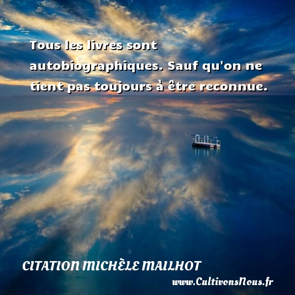 Tous les livres sont autobiographiques. Sauf qu on ne tient pas toujours à être reconnue. Une citation de Michèle Mailhot CITATION MICHÈLE MAILHOT - Citation Michèle Mailhot