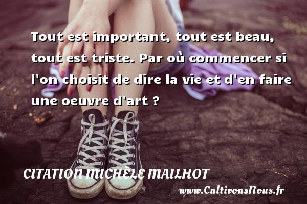 Citation Michèle Mailhot - Tout est important, tout est beau, tout est triste. Par où commencer si l on choisit de dire la vie et d en faire une oeuvre d art ? Une citation de Michèle Mailhot CITATION MICHÈLE MAILHOT