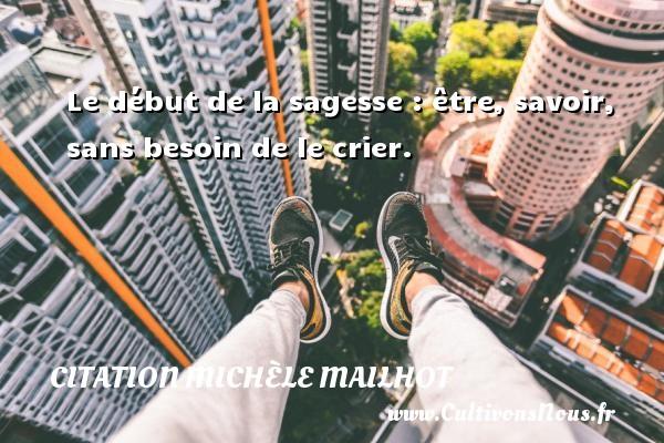 Le début de la sagesse : être, savoir, sans besoin de le crier. Une citation de Michèle Mailhot CITATION MICHÈLE MAILHOT - Citation Michèle Mailhot