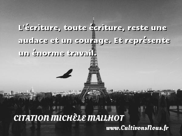 L écriture, toute écriture, reste une audace et un courage. Et représente un énorme travail. Une citation de Michèle Mailhot CITATION MICHÈLE MAILHOT - Citation Michèle Mailhot