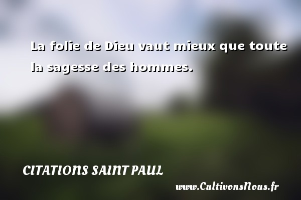 Citations Saint Paul - La folie de Dieu vaut mieux que toute la sagesse des hommes. Une citation de Saint Paul CITATIONS SAINT PAUL