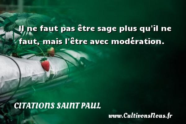 Citations Saint Paul - Il ne faut pas être sage plus qu il ne faut, mais l être avec modération. Une citation de Saint Paul CITATIONS SAINT PAUL