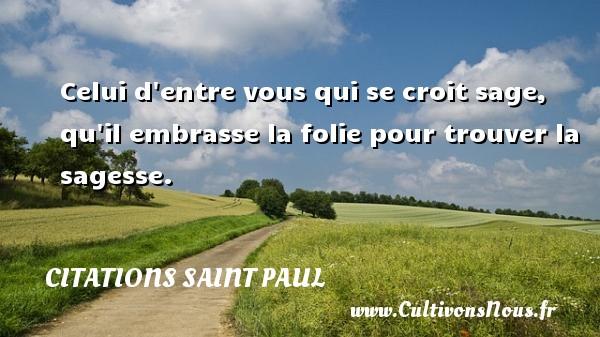 Citations Saint Paul - Celui d entre vous qui se croit sage, qu il embrasse la folie pour trouver la sagesse. Une citation de Saint Paul CITATIONS SAINT PAUL