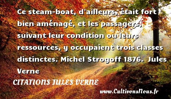 Ce steam-boat, d ailleurs, était fort bien aménagé, et les passagers, suivant leur condition ou leurs ressources, y occupaient trois classes distinctes.  Michel Strogoff 1876. Jules Verne CITATIONS JULES VERNE