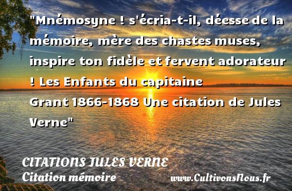 Mnémosyne ! s écria-t-il, déessede la mémoire, mère des chastesmuses, inspire ton fidèle etfervent adorateur !  Les Enfants du capitaine Grant1866-1868  Une  citation  de Jules Verne CITATIONS JULES VERNE - Citation mémoire