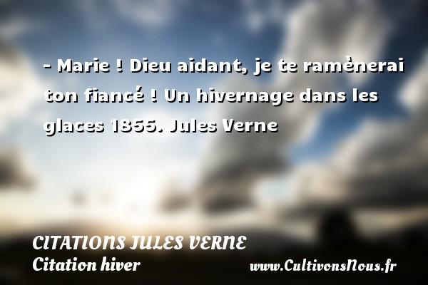 Citations - Citations Jules Verne - Citation hiver - - Marie ! Dieu aidant, je te ramènerai ton fiancé !  Un hivernage dans les glaces 1855. Jules Verne CITATIONS JULES VERNE