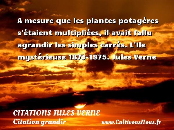 A mesure que les plantes potagères s étaient multipliées, il avait fallu agrandir les simples carrés.  L Ile mystérieuse 1873-1875. Jules Verne CITATIONS JULES VERNE - Citation grandir