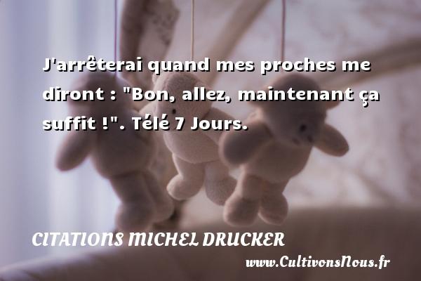 Citations - Citations Michel Drucker - J arrêterai quand mes proches me diront :  Bon, allez, maintenant ça suffit ! .  Télé 7 Jours.   Une citation de Michel Druker CITATIONS MICHEL DRUCKER