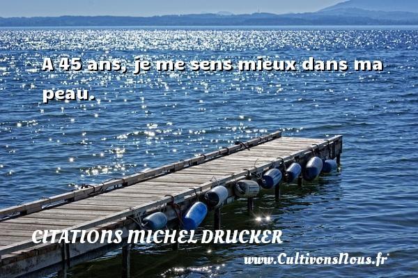 A 45 ans, je me sens mieux dans ma peau.   Une citation de Michel Drucker CITATIONS MICHEL DRUCKER