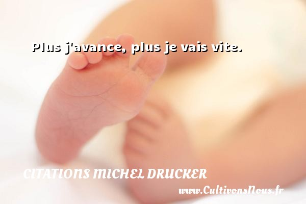 Citations - Citations Michel Drucker - Plus j avance, plus je vais vite.  Une citation de Michel Drucker CITATIONS MICHEL DRUCKER