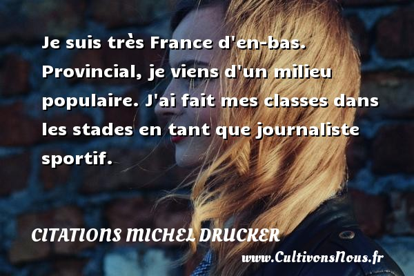 Citations - Citations Michel Drucker - Je suis très France d en-bas. Provincial, je viens d un milieu populaire. J ai fait mes classes dans les stades en tant que journaliste sportif.   Une citation de Michel Drucker CITATIONS MICHEL DRUCKER