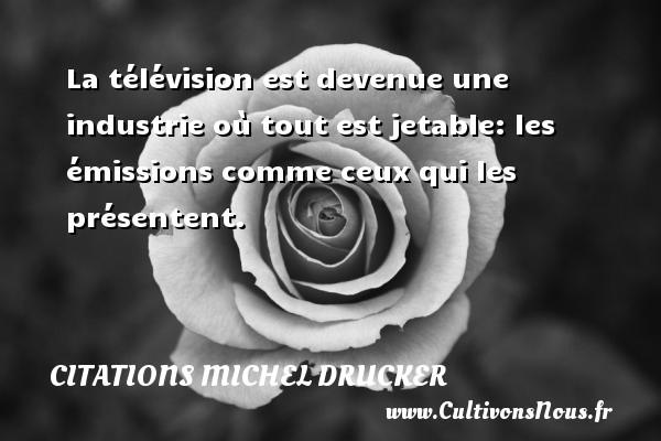 Citations - Citations Michel Drucker - La télévision est devenue une industrie où tout est jetable: les émissions comme ceux qui les présentent.   Une citation de Michel Drucker CITATIONS MICHEL DRUCKER