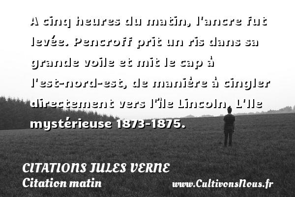 Citations - Citations Jules Verne - Citation matin - A cinq heures du matin, l ancre fut levée. Pencroff prit un ris dans sa grande voile et mit le cap à l est-nord-est, de manière à cingler directement vers l île Lincoln.  L Ile mystérieuse 1873-1875.   Une citation de Jules Verne CITATIONS JULES VERNE