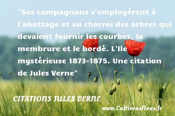 Citations - Citations Jules Verne - Citation arbre - Ses compagnons s employèrent à l abattage et au charroi des arbres qui devaient fournir les courbes, la membrure et le bordé.  L Ile mystérieuse 1873-1875. Une  citation  de Jules Verne CITATIONS JULES VERNE