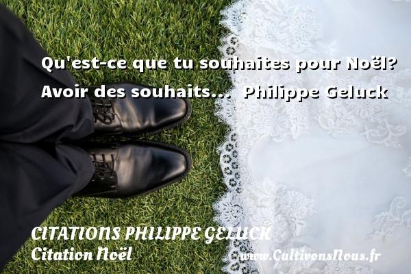 Qu est-ce que tu souhaites pour Noël? Avoir des souhaits...   Philippe Geluck   Une citation sur Noël CITATIONS PHILIPPE GELUCK - Citation Noël