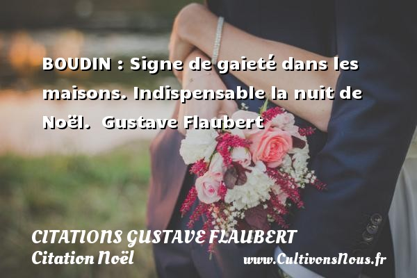 Citations Gustave Flaubert - Citation Noël - BOUDIN : Signe de gaieté dans les maisons. Indispensable la nuit de Noël.   Gustave Flaubert    Une citation sur Noël CITATIONS GUSTAVE FLAUBERT