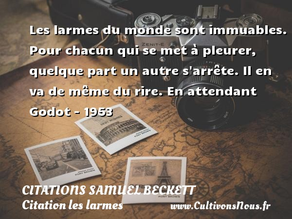 Les larmes du monde sont immuables. Pour chacun qui se met à pleurer, quelque part un autre s arrête. Il en va de même du rire.  En attendant Godot - 1953   Une citation de Samuel Beckett CITATIONS SAMUEL BECKETT - Citation les larmes