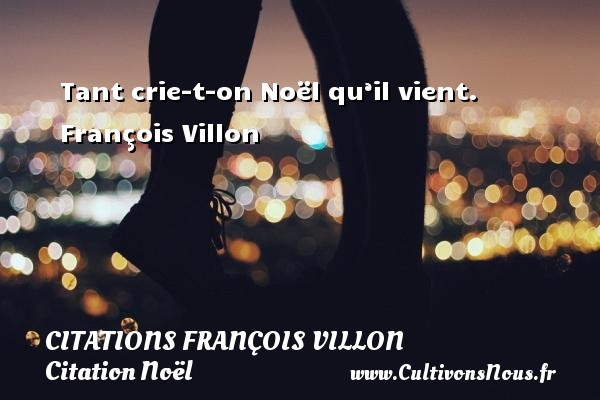 Citations François Villon - Citation Noël - Tant crie-t-on Noël qu'il vient.   François Villon   Une citation sur Noël CITATIONS FRANÇOIS VILLON