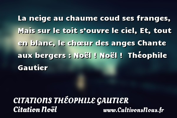 La neige au chaume coud ses franges, Mais sur le toit s'ouvre le ciel, Et, tout en blanc, le chœur des anges Chante aux bergers : Noël ! Noël !   Théophile Gautier   Une citation sur Noël CITATIONS THÉOPHILE GAUTIER - Citations Théophile Gautier - Citation Noël