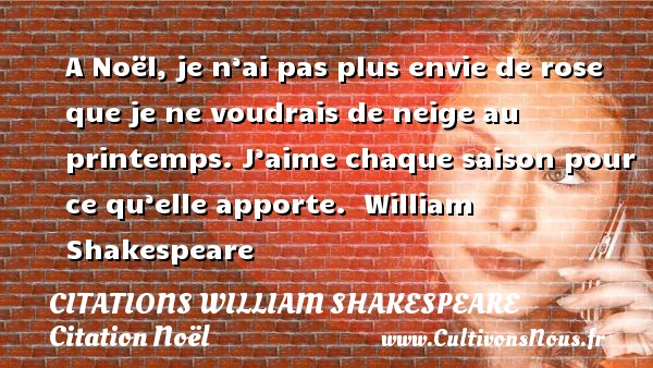 Citations William Shakespeare - Citation Noël - A Noël, je n'ai pas plus envie de rose que je ne voudrais de neige au printemps. J'aime chaque saison pour ce qu'elle apporte.   William Shakespeare    Une citation sur Noël CITATIONS WILLIAM SHAKESPEARE
