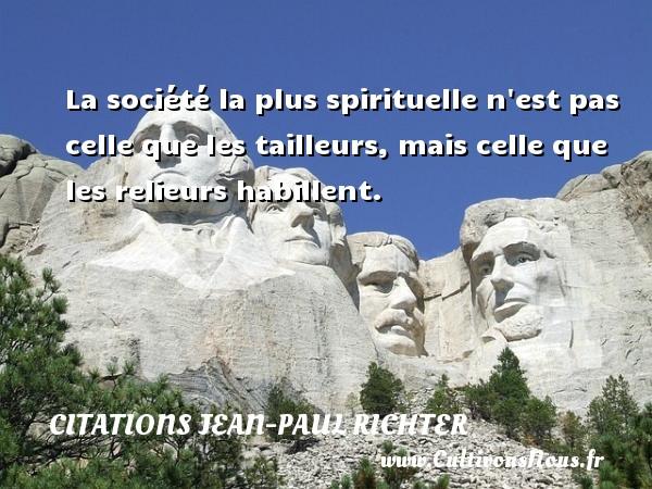 La société la plus spirituelle n est pas celle que les tailleurs, mais celle que les relieurs habillent. Une citation de Jean-Paul Richter CITATIONS JEAN-PAUL RICHTER