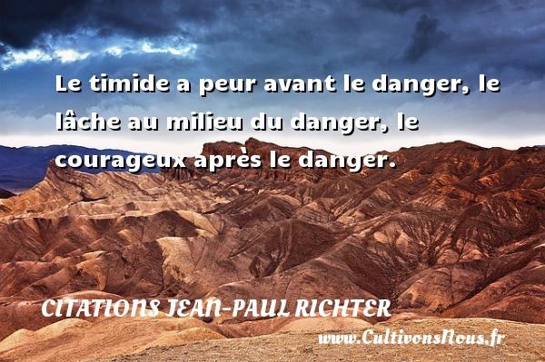 Le timide a peur avant le danger, le lâche au milieu du danger, le courageux après le danger. Une citation de Jean-Paul Richter CITATIONS JEAN-PAUL RICHTER