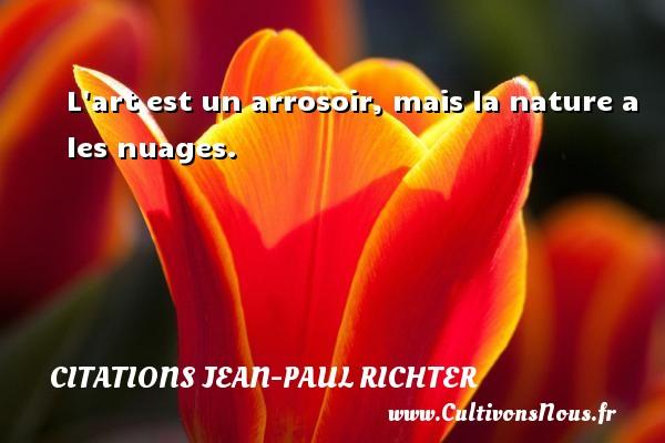 Citations Jean-Paul Richter - L art est un arrosoir, mais la nature a les nuages. Une citation de Jean-Paul Richter CITATIONS JEAN-PAUL RICHTER
