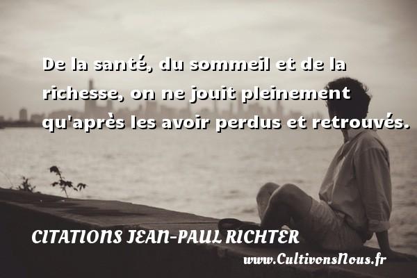 Citations Jean-Paul Richter - De la santé, du sommeil et de la richesse, on ne jouit pleinement qu après les avoir perdus et retrouvés. Une citation de Jean-Paul Richter CITATIONS JEAN-PAUL RICHTER
