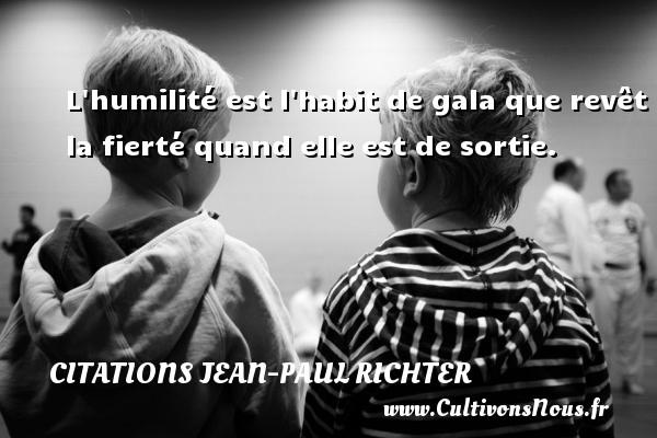 Citations Jean-Paul Richter - L humilité est l habit de gala que revêt la fierté quand elle est de sortie. Une citation de Jean-Paul Richter CITATIONS JEAN-PAUL RICHTER