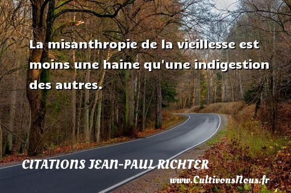 La misanthropie de la vieillesse est moins une haine qu une indigestion des autres. Une citation de Jean-Paul Richter CITATIONS JEAN-PAUL RICHTER