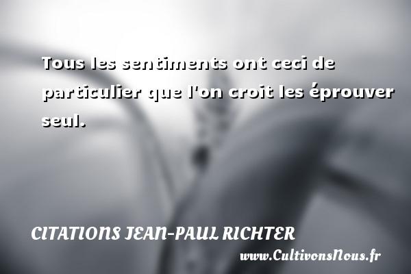 Citations Jean-Paul Richter - Tous les sentiments ont ceci de particulier que l on croit les éprouver seul.  Une citation de Jean-Paul Richter CITATIONS JEAN-PAUL RICHTER