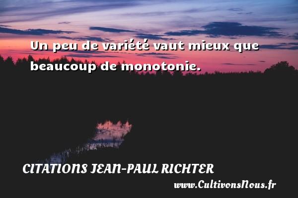 Un peu de variété vaut mieux que beaucoup de monotonie. Une citation de Jean-Paul Richter CITATIONS JEAN-PAUL RICHTER