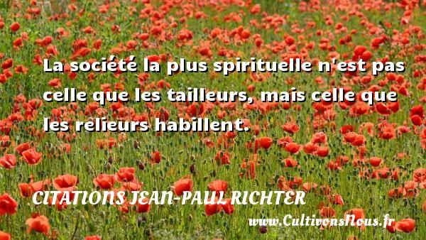 Citations Jean-Paul Richter - La société la plus spirituelle n est pas celle que les tailleurs, mais celle que les relieurs habillent. Une citation de Jean-Paul Richter CITATIONS JEAN-PAUL RICHTER