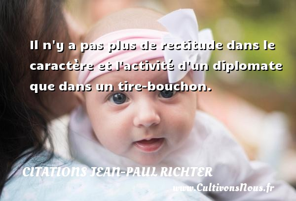 Citations Jean-Paul Richter - Il n y a pas plus de rectitude dans le caractère et l activité d un diplomate que dans un tire-bouchon. Une citation de Jean-Paul Richter CITATIONS JEAN-PAUL RICHTER