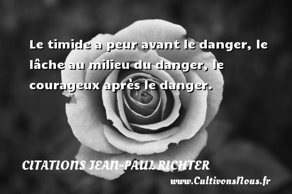 Citations Jean-Paul Richter - Le timide a peur avant le danger, le lâche au milieu du danger, le courageux après le danger. Une citation de Jean-Paul Richter CITATIONS JEAN-PAUL RICHTER
