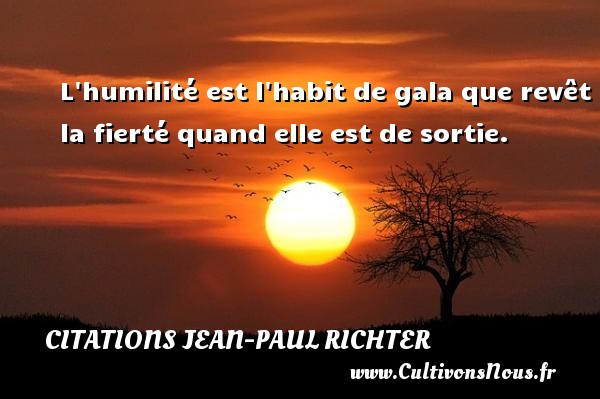 Citations Jean-Paul Richter - L humilité est l habit de gala que revêt la fierté quand elle est de sortie. Une citation de Jean-Paul Richter CITATIONS JEAN-PAUL RICHTER