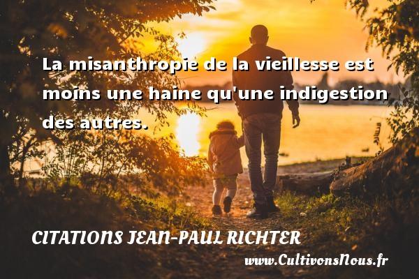 Citations Jean-Paul Richter - La misanthropie de la vieillesse est moins une haine qu une indigestion des autres. Une citation de Jean-Paul Richter CITATIONS JEAN-PAUL RICHTER