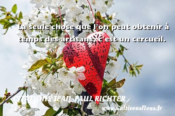 Citations Jean-Paul Richter - La seule chose que l on peut obtenir à temps des artisans, c est un cercueil. Une citation de Jean-Paul Richter CITATIONS JEAN-PAUL RICHTER