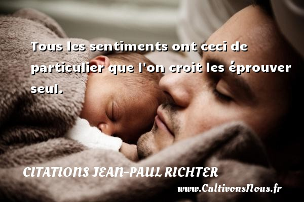 Citations Jean-Paul Richter - Tous les sentiments ont ceci de particulier que l on croit les éprouver seul.  Une citation de Jean-Paul Richter CITATIONS JEAN-PAUL RICHTER