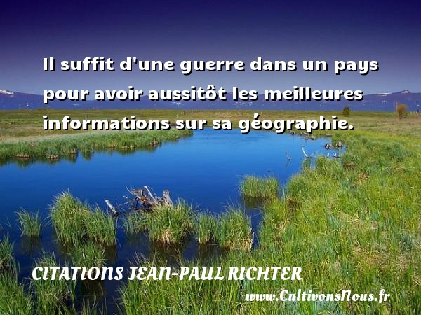 Citations Jean-Paul Richter - Il suffit d une guerre dans un pays pour avoir aussitôt les meilleures informations sur sa géographie. Une citation de Jean-Paul Richter CITATIONS JEAN-PAUL RICHTER