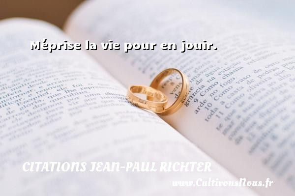 Citations Jean-Paul Richter - Méprise la vie pour en jouir.  Une citation de Jean-Paul Richter CITATIONS JEAN-PAUL RICHTER