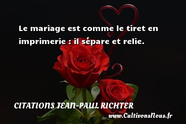 Le mariage est comme le tiret en imprimerie : il sépare et relie. Une citation de Jean-Paul Richter CITATIONS JEAN-PAUL RICHTER