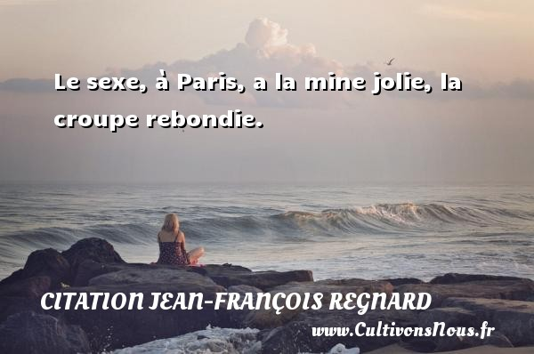 Le sexe, à Paris, a la mine jolie, la croupe rebondie. Une citation de Jean-François Regnard CITATION JEAN-FRANÇOIS REGNARD - Citation Jean-François Regnard