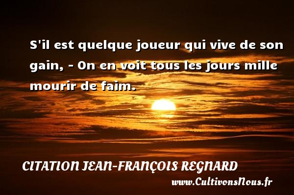 S il est quelque joueur qui vive de son gain, - On en voit tous les jours mille mourir de faim. Une citation de Jean-François Regnard CITATION JEAN-FRANÇOIS REGNARD - Citation Jean-François Regnard