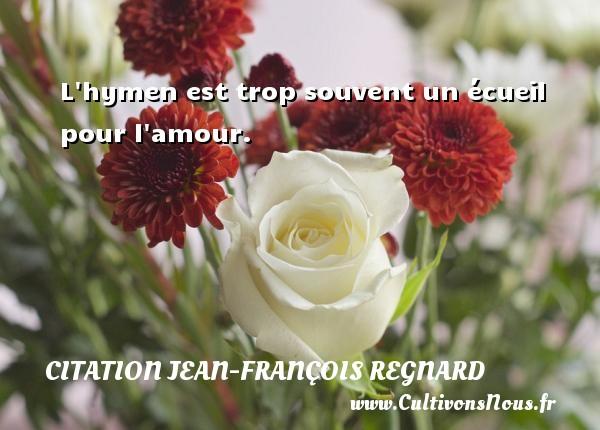L hymen est trop souvent un écueil pour l amour. Une citation de Jean-François Regnard CITATION JEAN-FRANÇOIS REGNARD - Citation Jean-François Regnard