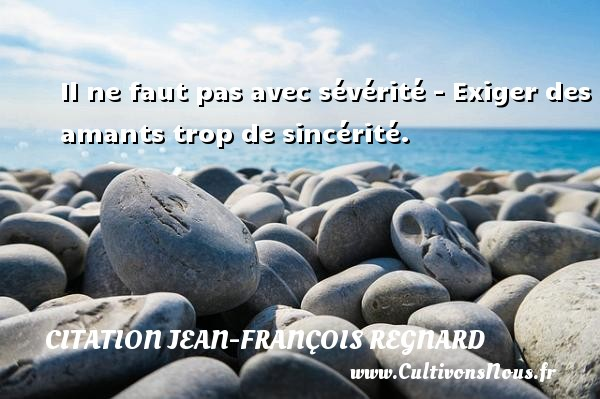 Il ne faut pas avec sévérité - Exiger des amants trop de sincérité. Une citation de Jean-François Regnard CITATION JEAN-FRANÇOIS REGNARD - Citation Jean-François Regnard