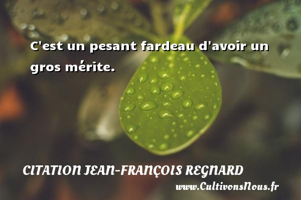 C est un pesant fardeau d avoir un gros mérite. Une citation de Jean-François Regnard CITATION JEAN-FRANÇOIS REGNARD - Citation Jean-François Regnard
